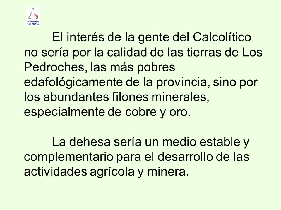 El interés de la gente del Calcolítico no sería por la calidad de las tierras de Los Pedroches, las más pobres edafológicamente de la provincia, sino