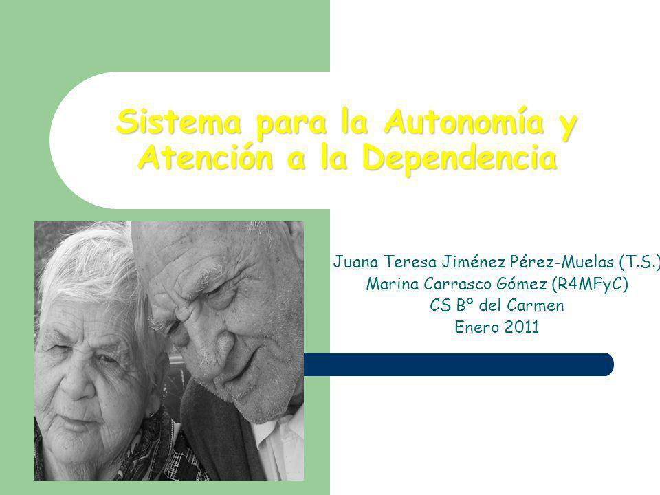 Sistema para la Autonomía y Atención a la Dependencia Juana Teresa Jiménez Pérez-Muelas (T.S.) Marina Carrasco Gómez (R4MFyC) CS Bº del Carmen Enero 2