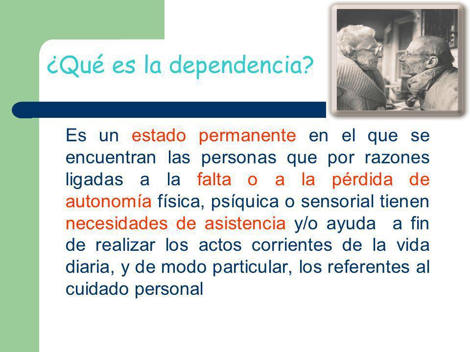 ¿Qué es la dependencia? Es un estado permanente en el que se encuentran las personas que por razones ligadas a la falta o a la pérdida de autonomía fí