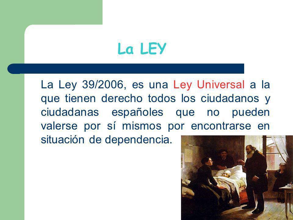La LEY La Ley 39/2006, es una Ley Universal a la que tienen derecho todos los ciudadanos y ciudadanas españoles que no pueden valerse por sí mismos po