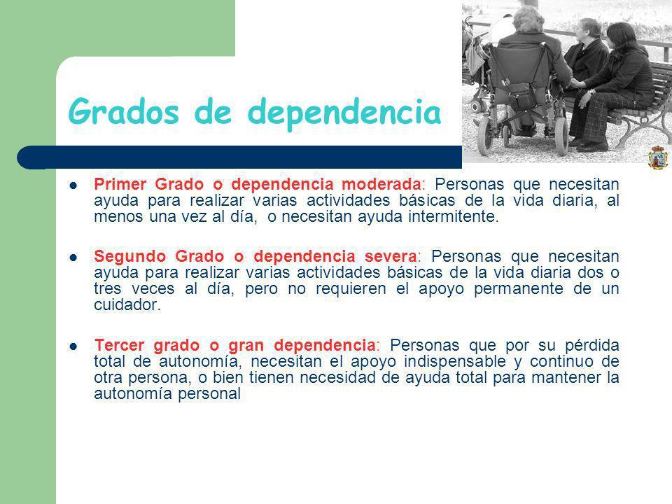 Grados de dependencia Primer Grado o dependencia moderada: Personas que necesitan ayuda para realizar varias actividades básicas de la vida diaria, al