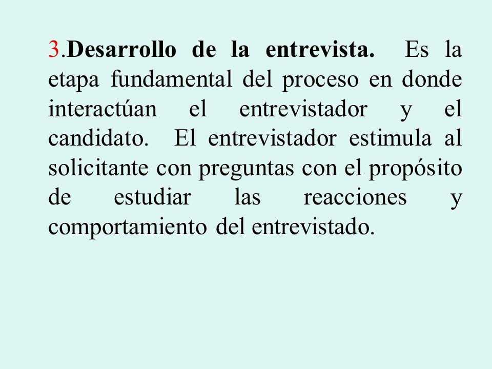 3.Desarrollo de la entrevista. Es la etapa fundamental del proceso en donde interactúan el entrevistador y el candidato. El entrevistador estimula al