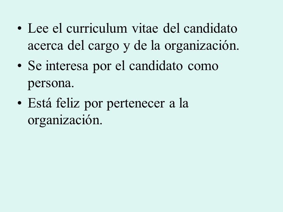 Lee el curriculum vitae del candidato acerca del cargo y de la organización. Se interesa por el candidato como persona. Está feliz por pertenecer a la