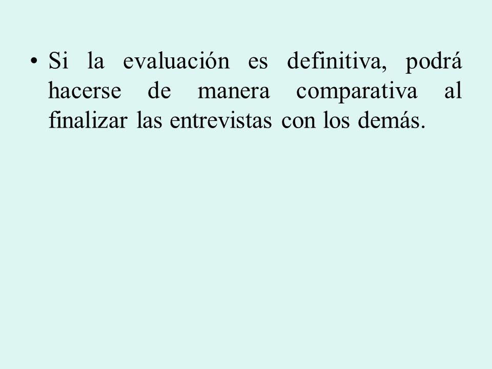Si la evaluación es definitiva, podrá hacerse de manera comparativa al finalizar las entrevistas con los demás.