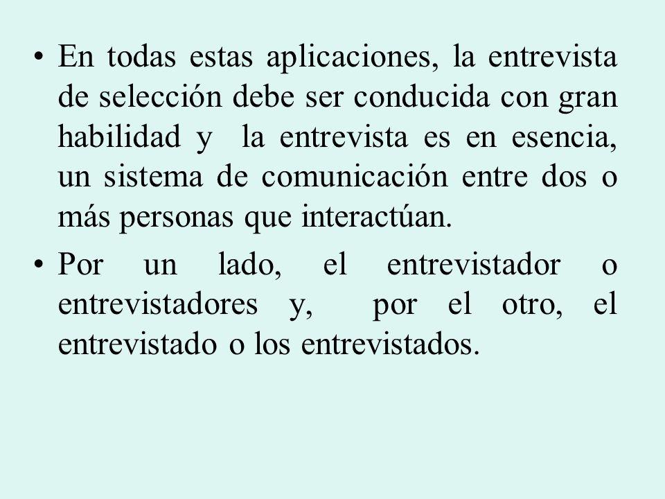 En todas estas aplicaciones, la entrevista de selección debe ser conducida con gran habilidad y la entrevista es en esencia, un sistema de comunicació