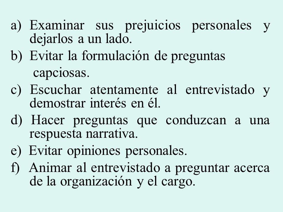 a)Examinar sus prejuicios personales y dejarlos a un lado. b)Evitar la formulación de preguntas capciosas. c) Escuchar atentamente al entrevistado y d
