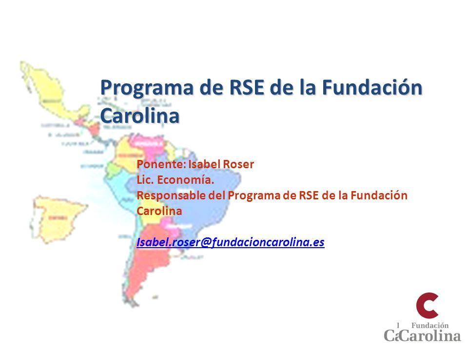 Programa de RSE de la Fundación Carolina Ponente: Isabel Roser Lic. Economía. Responsable del Programa de RSE de la Fundación Carolina Isabel.roser@fu