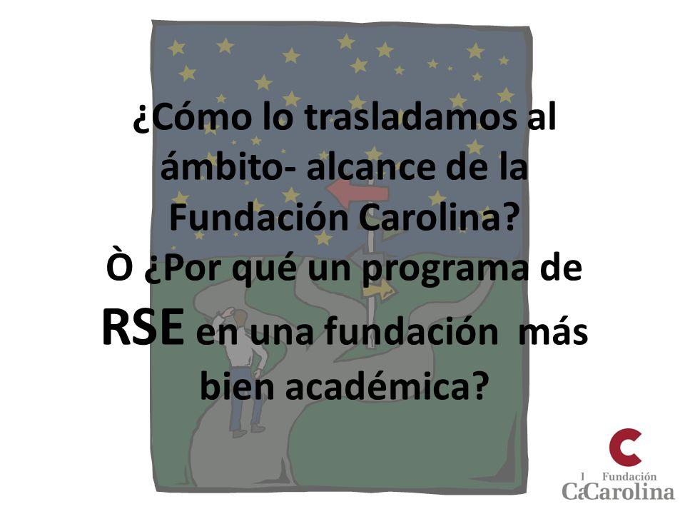 ¿Cómo lo trasladamos al ámbito- alcance de la Fundación Carolina? Ò ¿Por qué un programa de RSE en una fundación más bien académica?