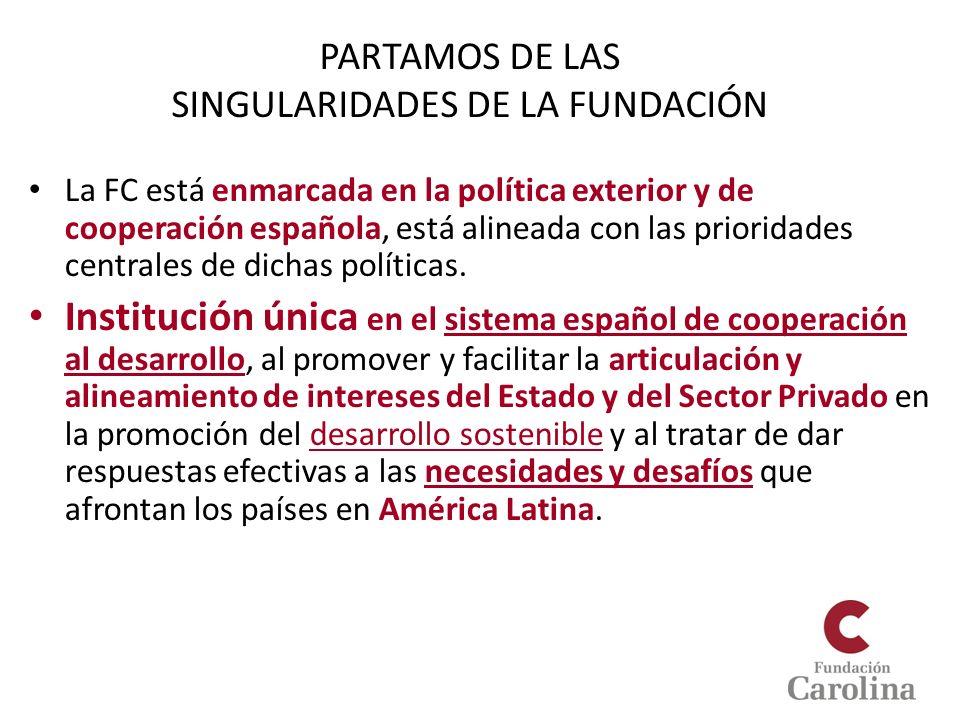 PARTAMOS DE LAS SINGULARIDADES DE LA FUNDACIÓN La FC está enmarcada en la política exterior y de cooperación española, está alineada con las prioridad