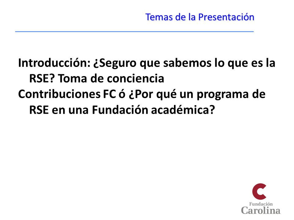 Temas de la Presentación Introducción: ¿Seguro que sabemos lo que es la RSE? Toma de conciencia Contribuciones FC ó ¿Por qué un programa de RSE en una