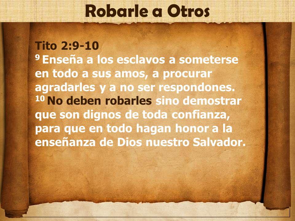 Tito 2:9-10 9 Enseña a los esclavos a someterse en todo a sus amos, a procurar agradarles y a no ser respondones. 10 No deben robarles sino demostrar