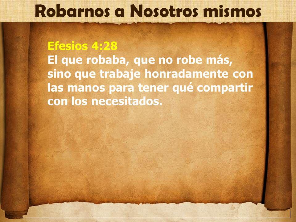 Efesios 4:28 El que robaba, que no robe más, sino que trabaje honradamente con las manos para tener qué compartir con los necesitados. Robarnos a Noso