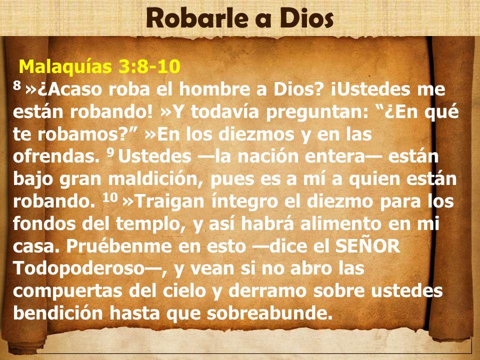 Malaquías 3:8-10 8 »¿Acaso roba el hombre a Dios? ¡Ustedes me están robando! »Y todavía preguntan: ¿En qué te robamos? »En los diezmos y en las ofrend
