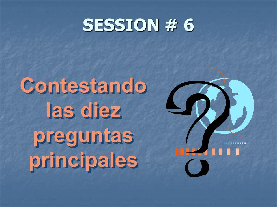 SESSION # 6 Contestando las diez preguntas principales