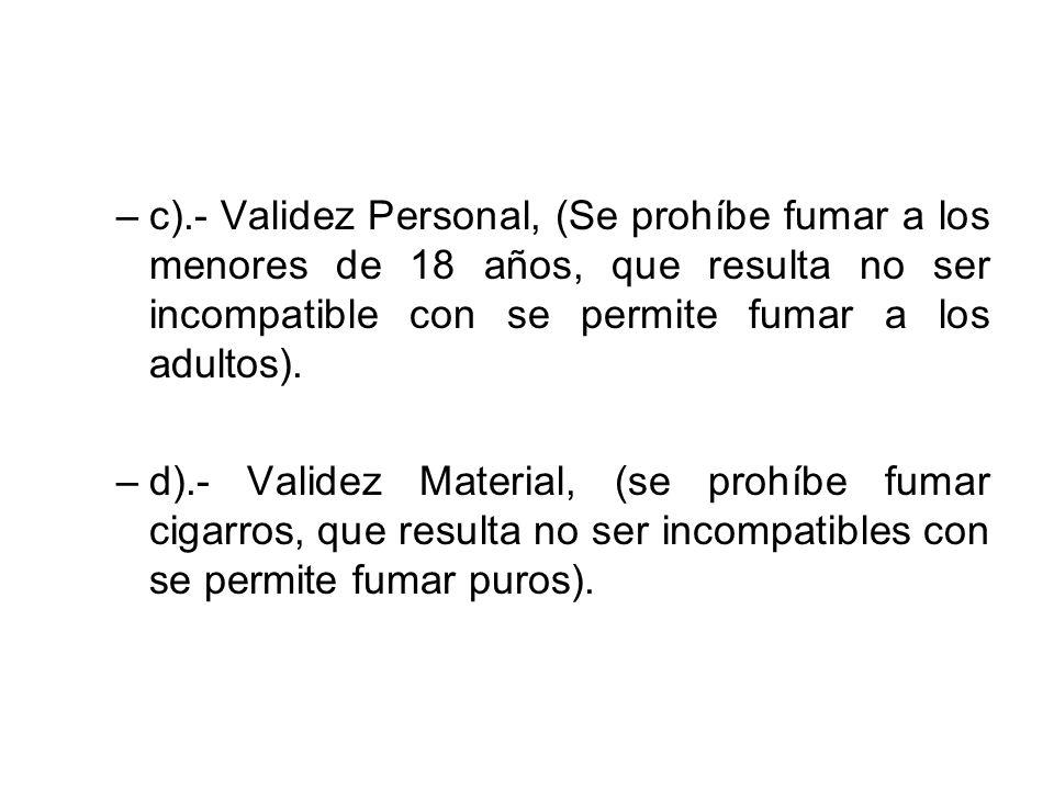 –c).- Validez Personal, (Se prohíbe fumar a los menores de 18 años, que resulta no ser incompatible con se permite fumar a los adultos). –d).- Validez