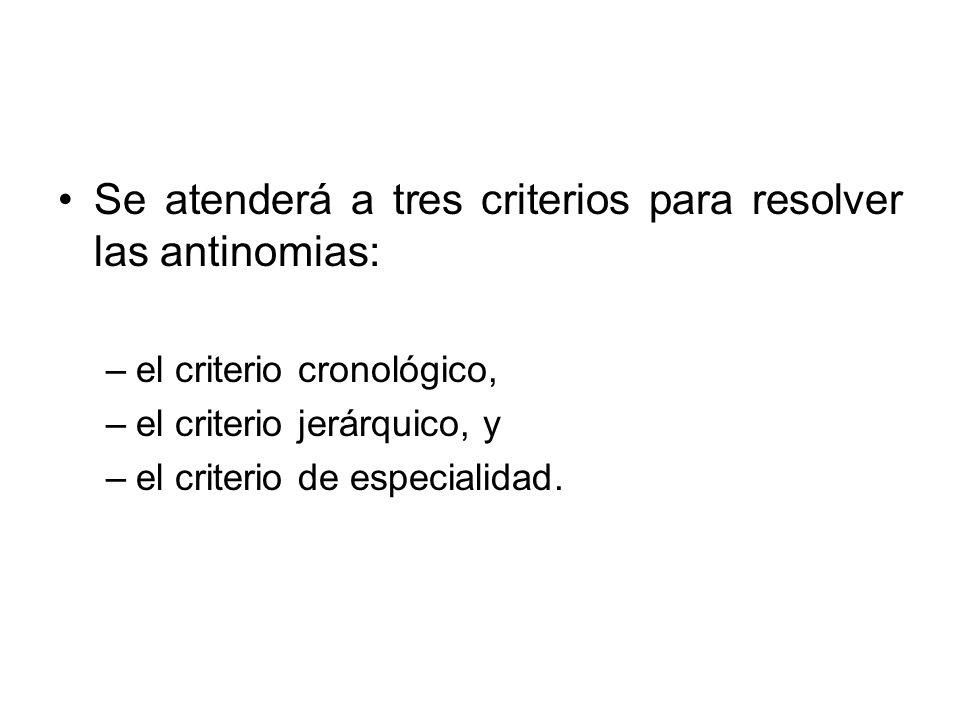 Se atenderá a tres criterios para resolver las antinomias: –el criterio cronológico, –el criterio jerárquico, y –el criterio de especialidad.