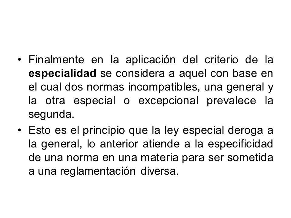 Finalmente en la aplicación del criterio de la especialidad se considera a aquel con base en el cual dos normas incompatibles, una general y la otra e