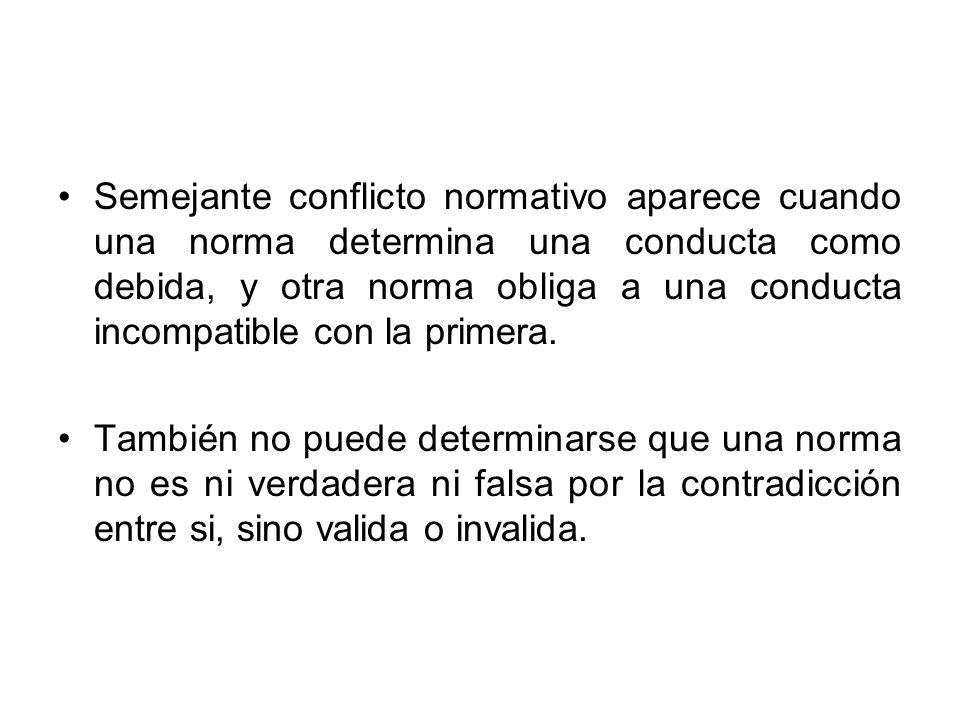 Semejante conflicto normativo aparece cuando una norma determina una conducta como debida, y otra norma obliga a una conducta incompatible con la prim