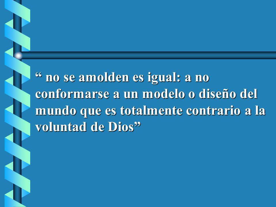 no se amolden es igual: a no conformarse a un modelo o diseño del mundo que es totalmente contrario a la voluntad de Dios no se amolden es igual: a no