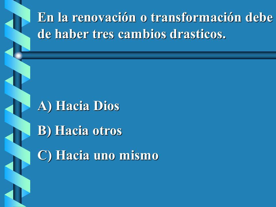 En la renovación o transformación debe de haber tres cambios drasticos. A) Hacia Dios B) Hacia otros C) Hacia uno mismo