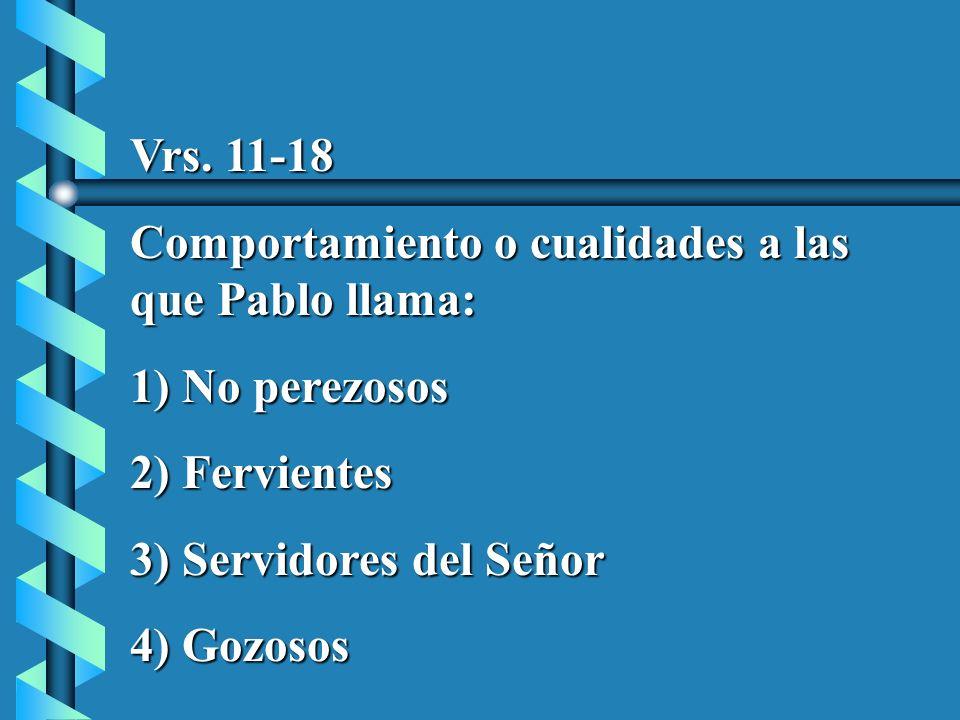 Vrs. 11-18 Comportamiento o cualidades a las que Pablo llama: 1) No perezosos 2) Fervientes 3) Servidores del Señor 4) Gozosos