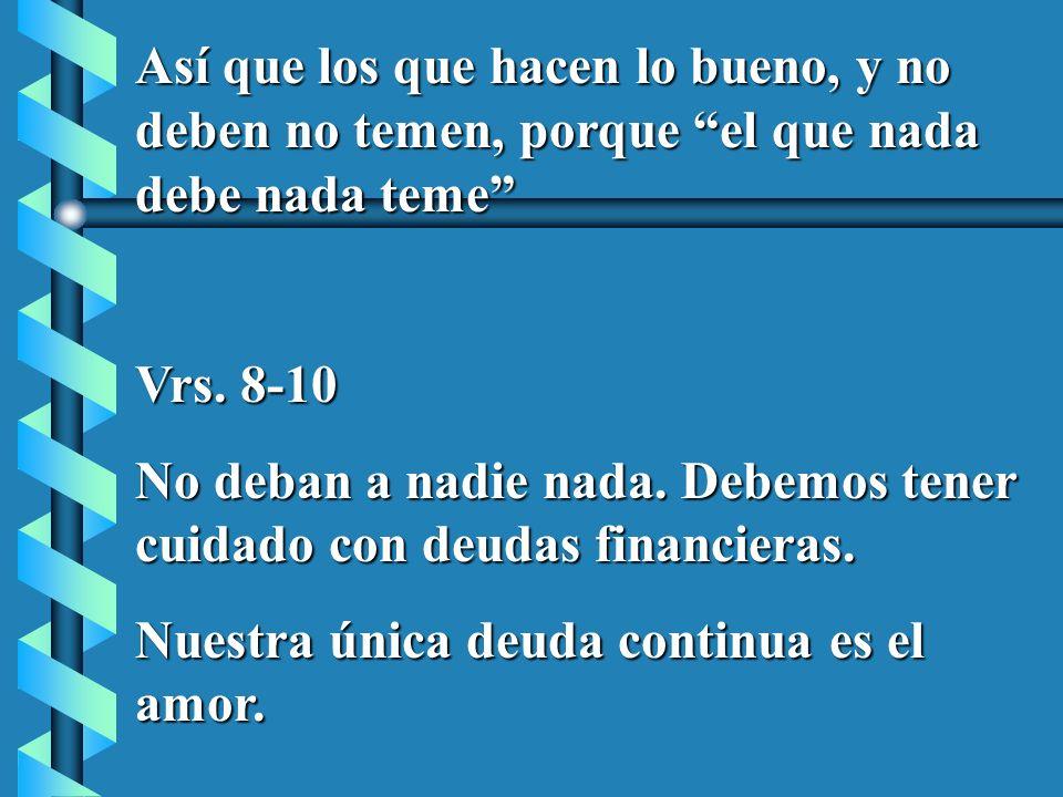Así que los que hacen lo bueno, y no deben no temen, porque el que nada debe nada teme Vrs. 8-10 No deban a nadie nada. Debemos tener cuidado con deud