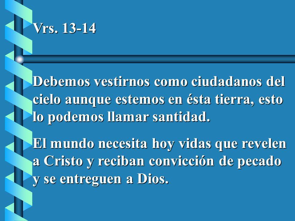 Vrs. 13-14 Debemos vestirnos como ciudadanos del cielo aunque estemos en ésta tierra, esto lo podemos llamar santidad. El mundo necesita hoy vidas que