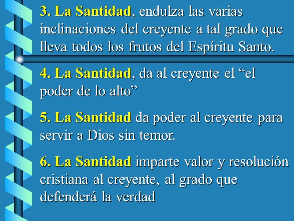 3. La Santidad, endulza las varias inclinaciones del creyente a tal grado que lleva todos los frutos del Espíritu Santo. 4. La Santidad, da al creyent