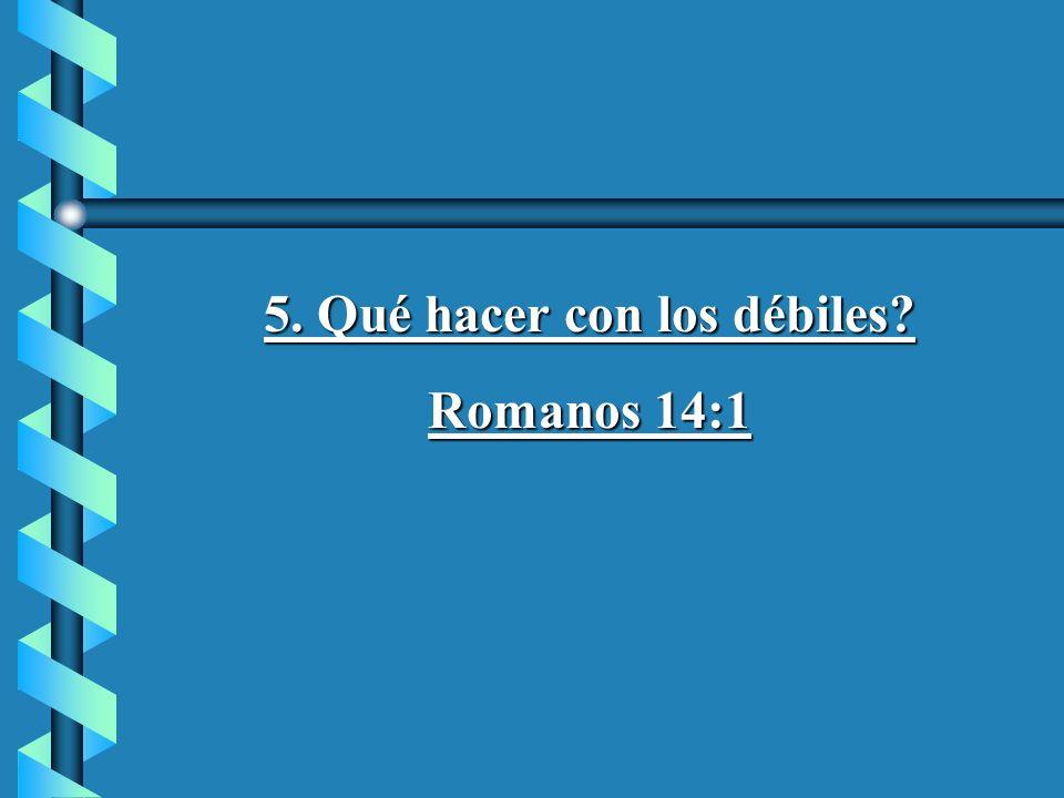 5. Qué hacer con los débiles? Romanos 14:1
