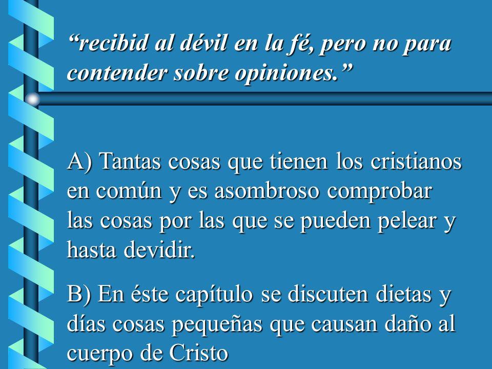 recibid al dévil en la fé, pero no para contender sobre opiniones. A) Tantas cosas que tienen los cristianos en común y es asombroso comprobar las cos