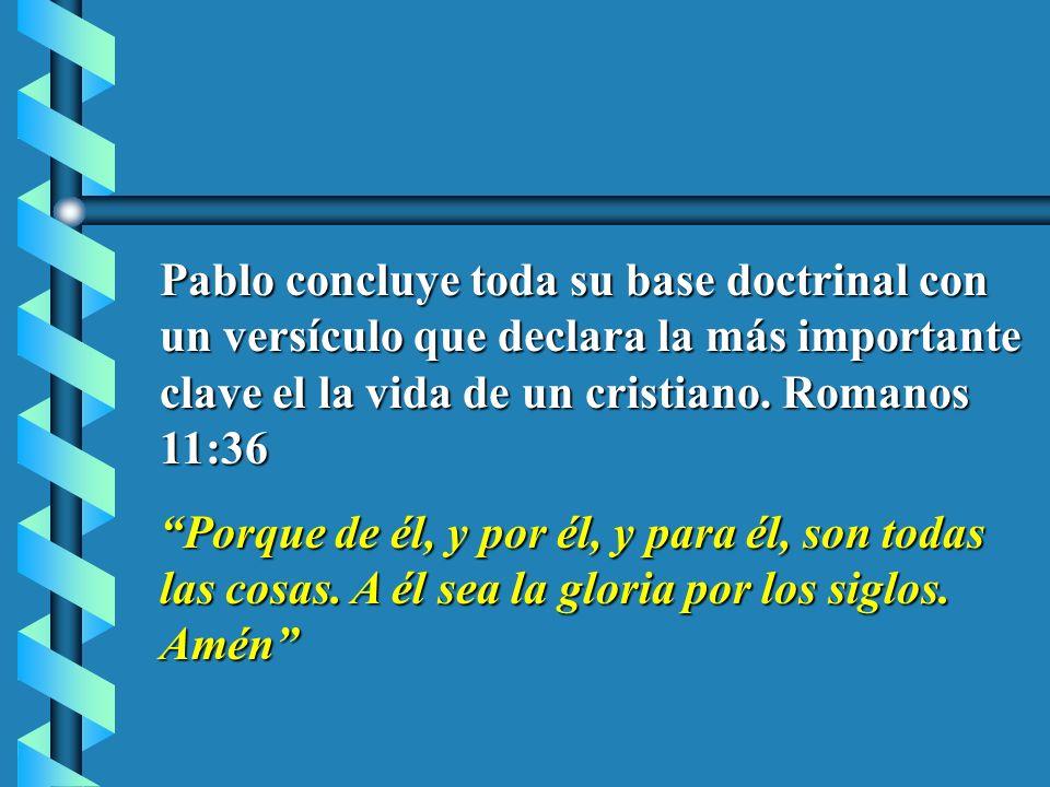 Pablo concluye toda su base doctrinal con un versículo que declara la más importante clave el la vida de un cristiano. Romanos 11:36 Porque de él, y p