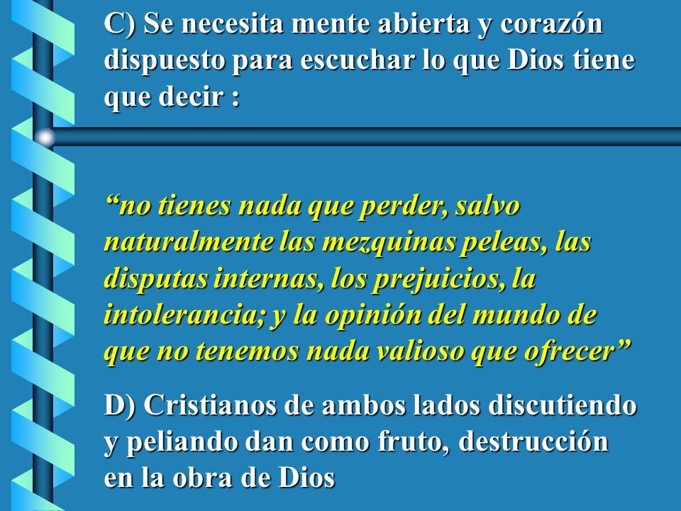 C) Se necesita mente abierta y corazón dispuesto para escuchar lo que Dios tiene que decir : no tienes nada que perder, salvo naturalmente las mezquin
