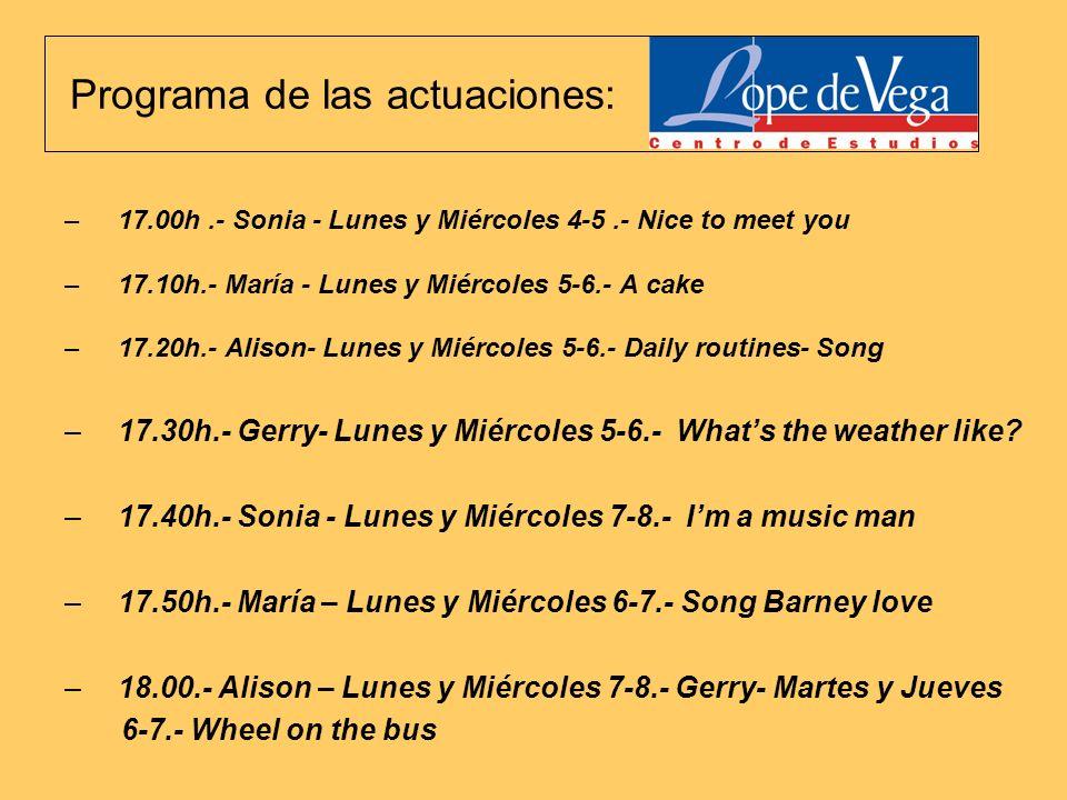Programa de las actuaciones: –17.00h.- Sonia - Lunes y Miércoles 4-5.- Nice to meet you –17.10h.- María - Lunes y Miércoles 5-6.- A cake –17.20h.- Alison- Lunes y Miércoles 5-6.- Daily routines- Song –17.30h.- Gerry- Lunes y Miércoles 5-6.- Whats the weather like.