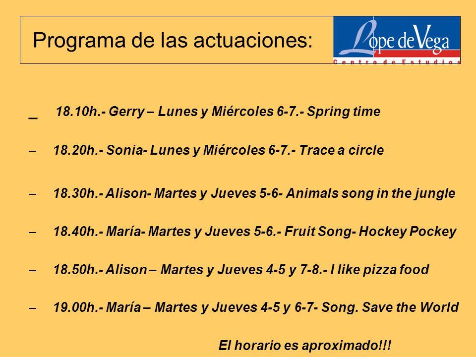 Programa de las actuaciones: _ 18.10h.- Gerry – Lunes y Miércoles 6-7.- Spring time –18.20h.- Sonia- Lunes y Miércoles 6-7.- Trace a circle –18.30h.- Alison- Martes y Jueves 5-6- Animals song in the jungle –18.40h.- María- Martes y Jueves 5-6.- Fruit Song- Hockey Pockey –18.50h.- Alison – Martes y Jueves 4-5 y 7-8.- I like pizza food –19.00h.- María – Martes y Jueves 4-5 y 6-7- Song.