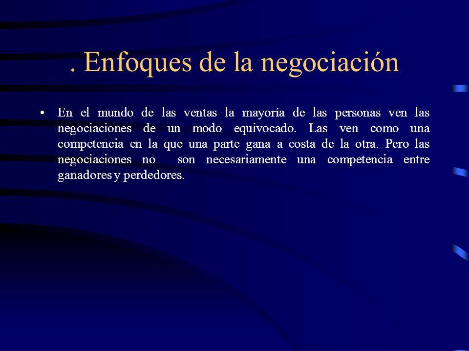 . Enfoques de la negociación En el mundo de las ventas la mayoría de las personas ven las negociaciones de un modo equivocado. Las ven como una compet