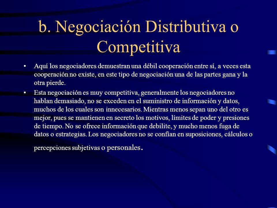 b. Negociación Distributiva o Competitiva Aquí los negociadores demuestran una débil cooperación entre sí, a veces esta cooperación no existe, en este
