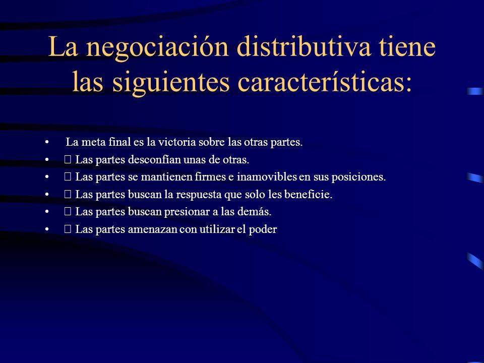 La negociación distributiva tiene las siguientes características: La meta final es la victoria sobre las otras partes. Las partes desconfían unas de o