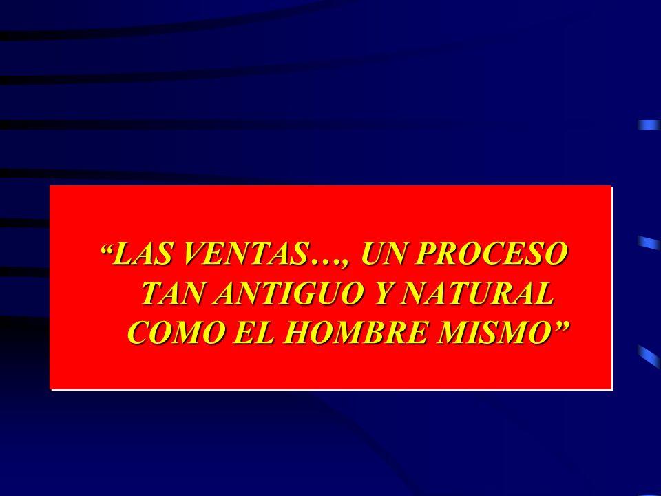 LAS VENTAS…, UN PROCESO TAN ANTIGUO Y NATURAL COMO EL HOMBRE MISMO LAS VENTAS…, UN PROCESO TAN ANTIGUO Y NATURAL COMO EL HOMBRE MISMO