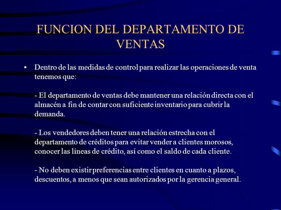 FUNCION DEL DEPARTAMENTO DE VENTAS Dentro de las medidas de control para realizar las operaciones de venta tenemos que: - El departamento de ventas de