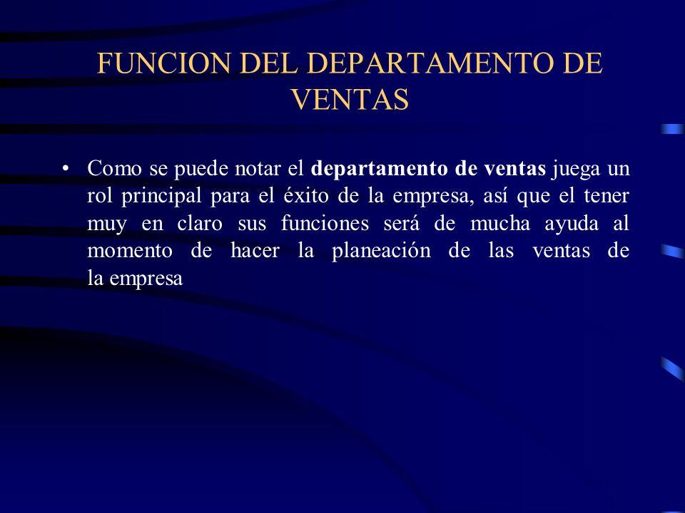 FUNCION DEL DEPARTAMENTO DE VENTAS Como se puede notar el departamento de ventas juega un rol principal para el éxito de la empresa, así que el tener