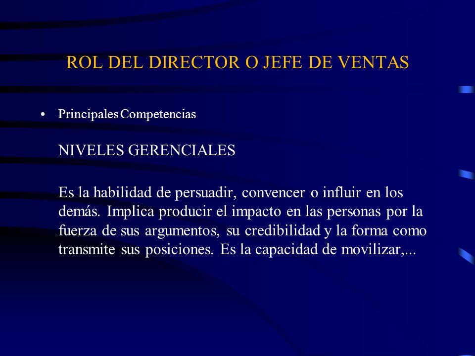 ROL DEL DIRECTOR O JEFE DE VENTAS Principales Competencias NIVELES GERENCIALES Es la habilidad de persuadir, convencer o influir en los demás. Implica