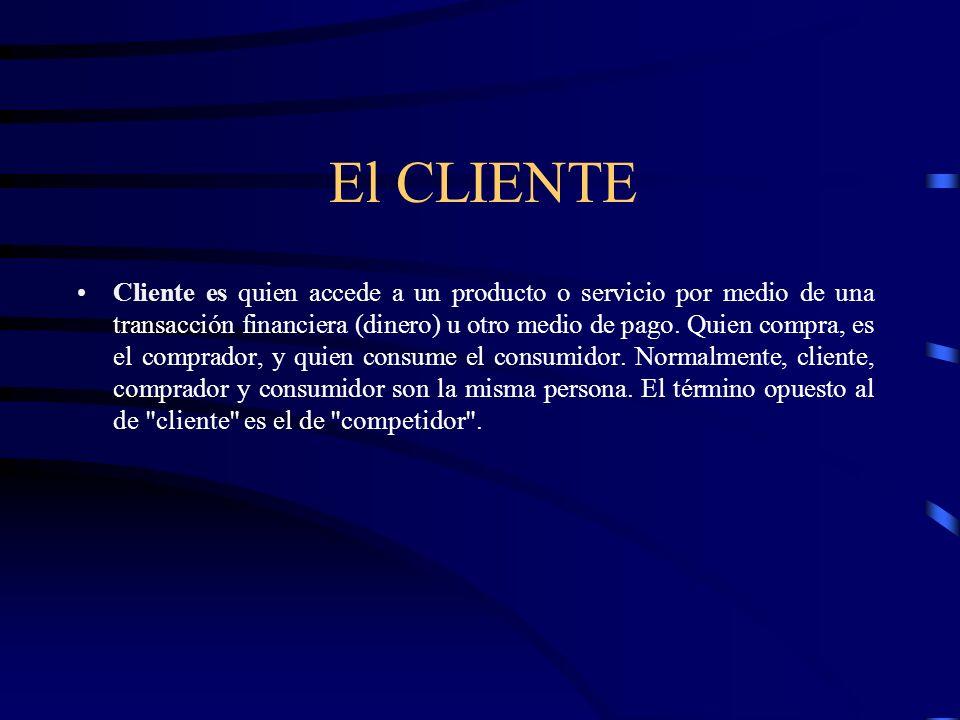 El CLIENTE Cliente es quien accede a un producto o servicio por medio de una transacción financiera (dinero) u otro medio de pago. Quien compra, es el