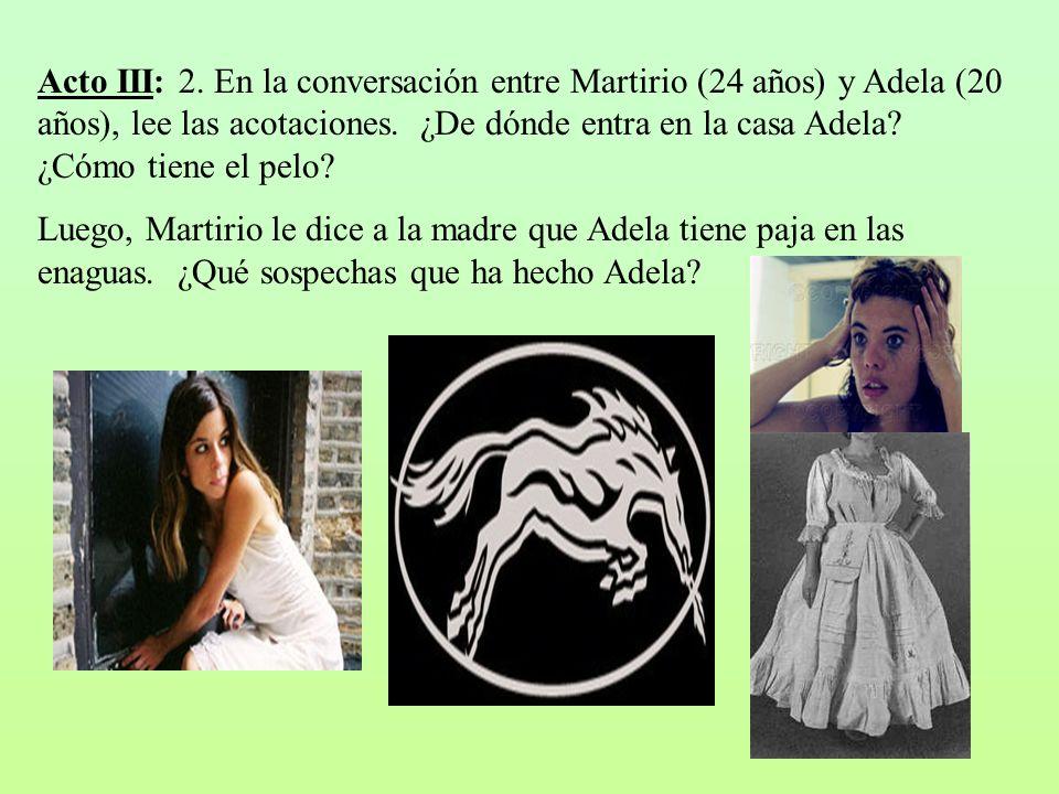 Acto III: 2. En la conversación entre Martirio (24 años) y Adela (20 años), lee las acotaciones. ¿De dónde entra en la casa Adela? ¿Cómo tiene el pelo