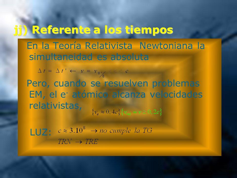jj) Referente a los tiempos En la Teoría Relativista Newtoniana la simultaneidad es absoluta Pero, cuando se resuelven problemas EM, el e - atómico al