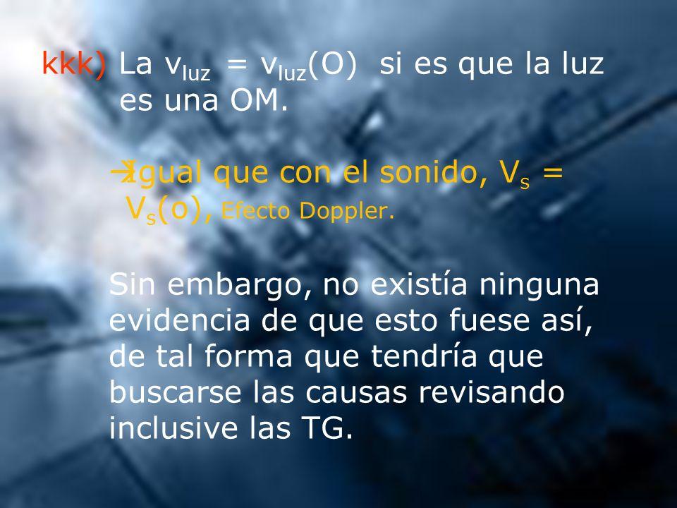 kkk) La v luz = v luz (O) si es que la luz es una OM. Igual que con el sonido, V s = V s (o), Efecto Doppler. Sin embargo, no existía ninguna evidenci