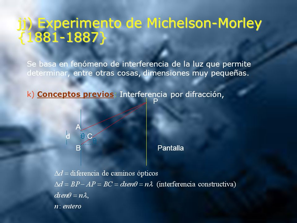 jj) Experimento de Michelson-Morley {1881-1887} Se basa en fenómeno de interferencia de la luz que permite determinar, entre otras cosas, dimensiones