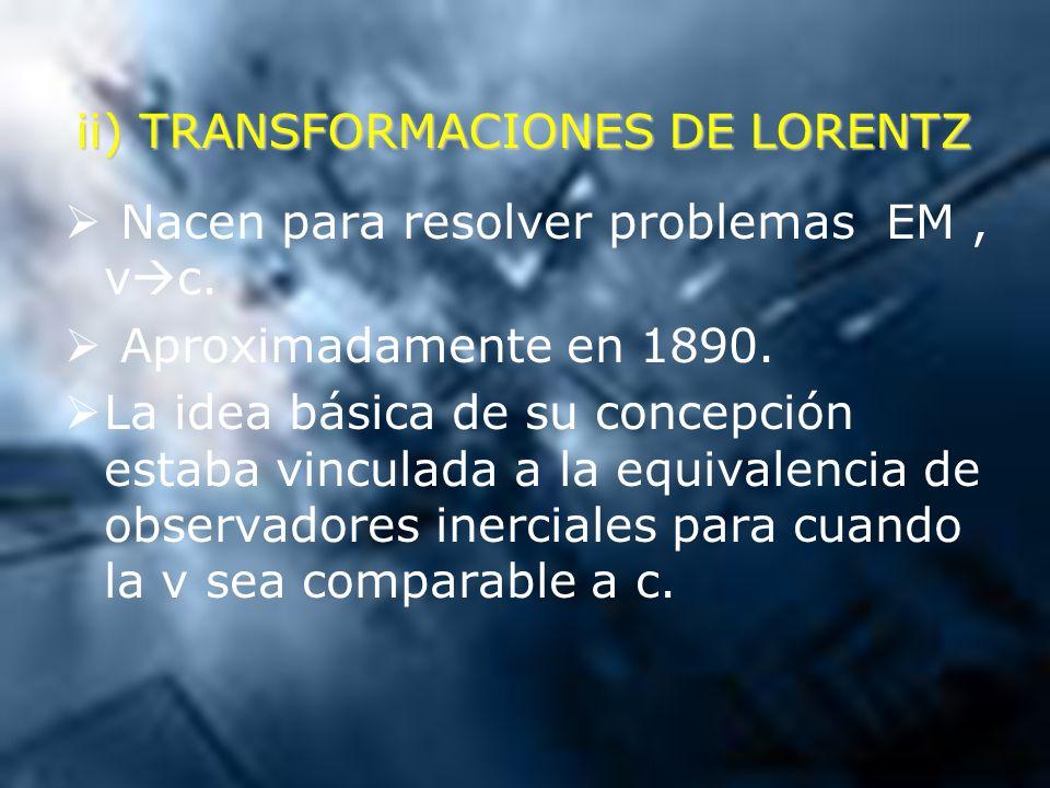 ii) TRANSFORMACIONES DE LORENTZ Nacen para resolver problemas EM, v c. Aproximadamente en 1890. La idea básica de su concepción estaba vinculada a la