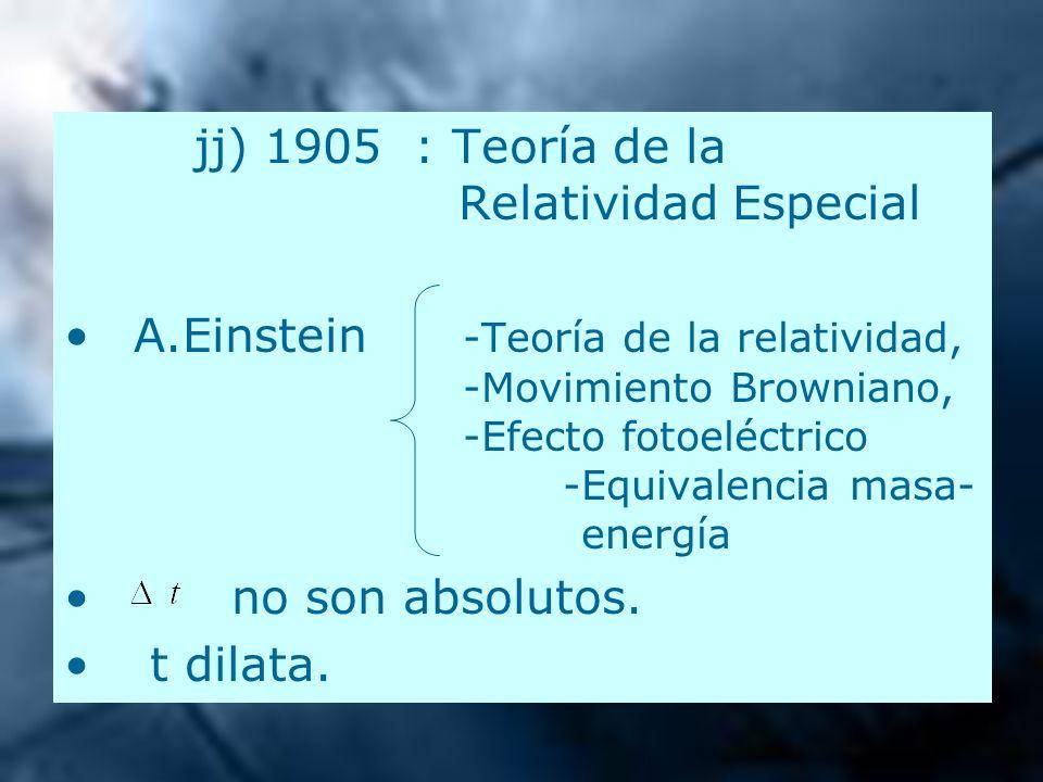 jj) 1905 : Teoría de la Relatividad Especial A.Einstein -Teoría de la relatividad, -Movimiento Browniano, -Efecto fotoeléctrico -Equivalencia masa- en