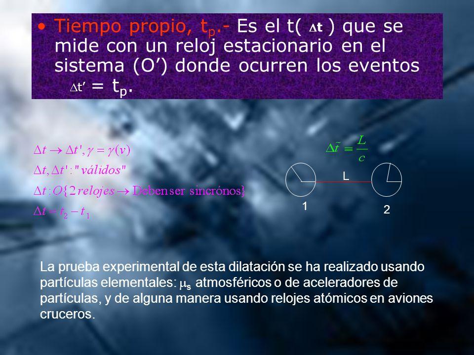 Tiempo propio, t p.- Es el t( ) que se mide con un reloj estacionario en el sistema (O) donde ocurren los eventos = t p. La prueba experimental de est