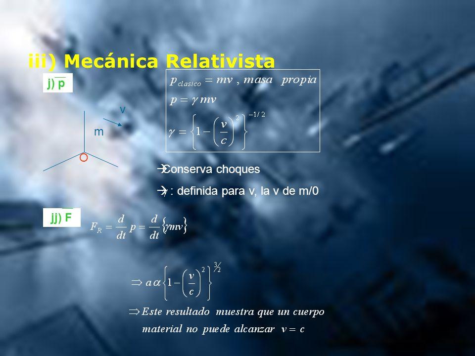iii) Mecánica Relativista j) p m v Conserva choques : definida para v, la v de m/0 jj) F O